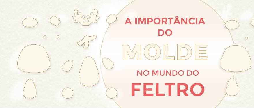 A importância do molde no mundo do feltro